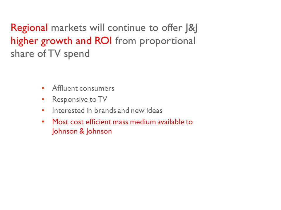 Regional markets will continue to offer J&J higher growth and ROI from proportional share of TV spend Affluent consumers Responsive to TV Interested in brands and new ideas Most cost efficient mass medium available to Johnson & Johnson