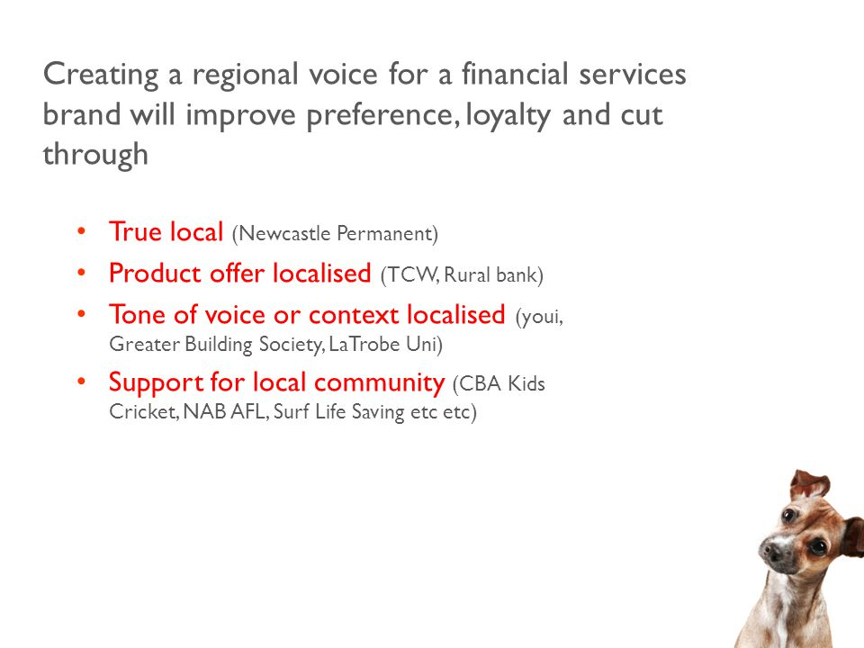 Creating a regional voice for a financial services brand will improve preference, loyalty and cut through True local (Newcastle Permanent) Product offer localised (TCW, Rural bank) Tone of voice or context localised (youi, Greater Building Society, LaTrobe Uni) Support for local community (CBA Kids Cricket, NAB AFL, Surf Life Saving etc etc)