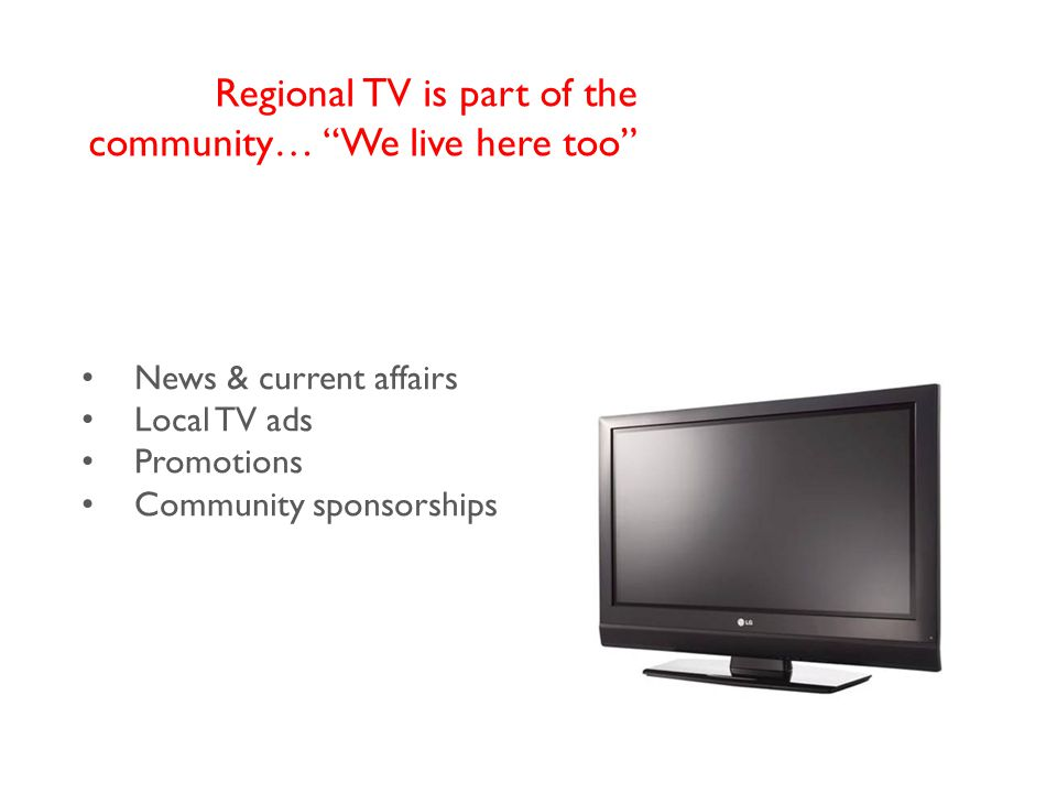 News & current affairs Local TV ads Promotions Community sponsorships Regional TV is part of the community… We live here too