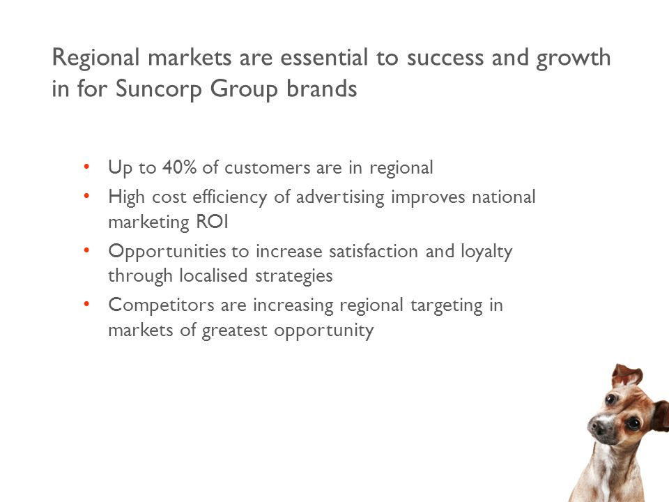 Up to 40% of customers are in regional High cost efficiency of advertising improves national marketing ROI Opportunities to increase satisfaction and loyalty through localised strategies Competitors are increasing regional targeting in markets of greatest opportunity Regional markets are essential to success and growth in for Suncorp Group brands