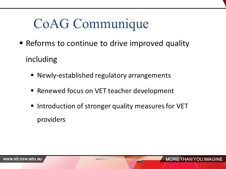 MORE THAN YOU IMAGINE www.sit.nsw.edu.au CoAG Communique  Reforms to continue to drive improved quality including  Newly-established regulatory arrangements  Renewed focus on VET teacher development  Introduction of stronger quality measures for VET providers