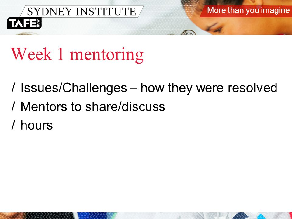 More than you imagine Week 1 mentoring /Issues/Challenges – how they were resolved /Mentors to share/discuss /hours