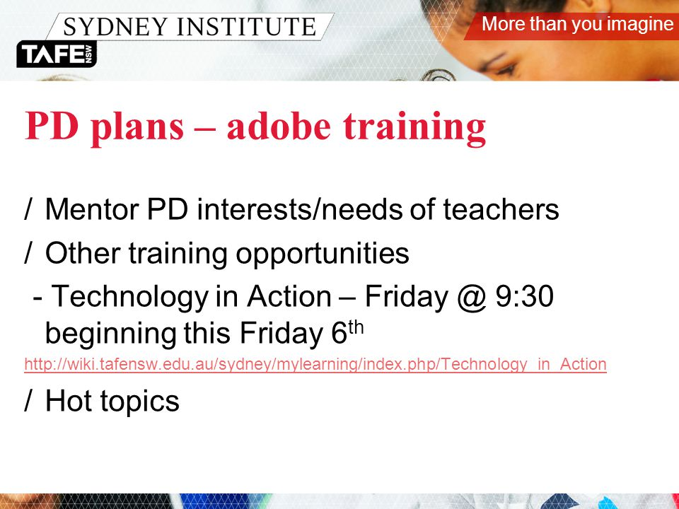 More than you imagine PD plans – adobe training /Mentor PD interests/needs of teachers /Other training opportunities - Technology in Action – Friday @ 9:30 beginning this Friday 6 th http://wiki.tafensw.edu.au/sydney/mylearning/index.php/Technology_in_Action /Hot topics