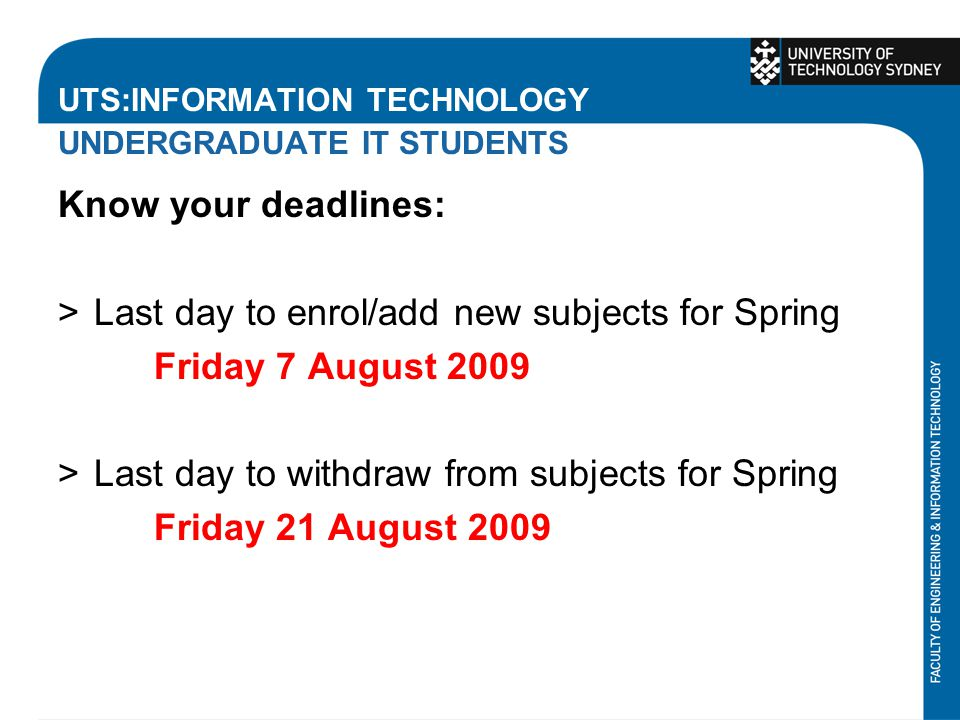 UTS:INFORMATION TECHNOLOGY UNDERGRADUATE IT STUDENTS Know your deadlines: >Last day to enrol/add new subjects for Spring Friday 7 August 2009 >Last day to withdraw from subjects for Spring Friday 21 August 2009