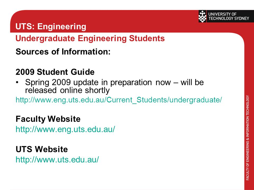 UTS: Engineering Undergraduate Engineering Students Sources of Information: 2009 Student Guide Spring 2009 update in preparation now – will be released online shortly http://www.eng.uts.edu.au/Current_Students/undergraduate/ Faculty Website http://www.eng.uts.edu.au/ UTS Website http://www.uts.edu.au/