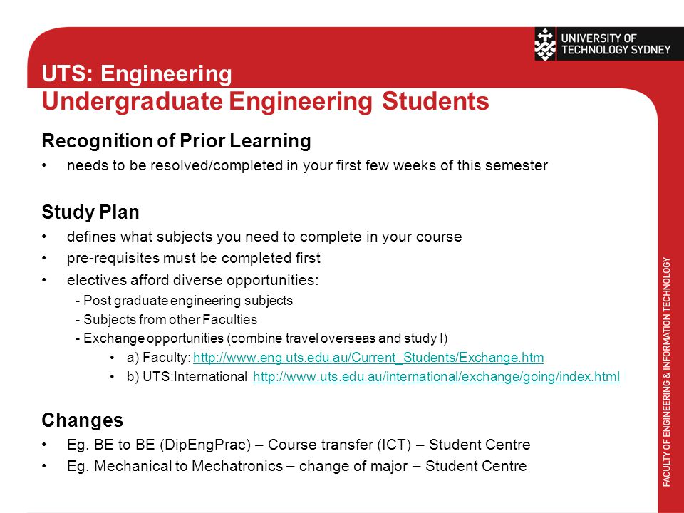 UTS: Engineering Undergraduate Engineering Students Recognition of Prior Learning needs to be resolved/completed in your first few weeks of this semester Study Plan defines what subjects you need to complete in your course pre-requisites must be completed first electives afford diverse opportunities: - Post graduate engineering subjects - Subjects from other Faculties - Exchange opportunities (combine travel overseas and study !) a) Faculty: http://www.eng.uts.edu.au/Current_Students/Exchange.htmhttp://www.eng.uts.edu.au/Current_Students/Exchange.htm b) UTS:International http://www.uts.edu.au/international/exchange/going/index.htmlhttp://www.uts.edu.au/international/exchange/going/index.html Changes Eg.
