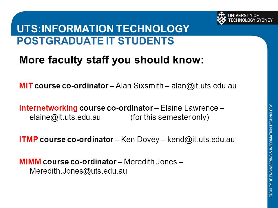 UTS:INFORMATION TECHNOLOGY POSTGRADUATE IT STUDENTS More faculty staff you should know: MIT course co-ordinator – Alan Sixsmith – alan@it.uts.edu.au Internetworking course co-ordinator – Elaine Lawrence – elaine@it.uts.edu.au(for this semester only) ITMP course co-ordinator – Ken Dovey – kend@it.uts.edu.au MIMM course co-ordinator – Meredith Jones – Meredith.Jones@uts.edu.au