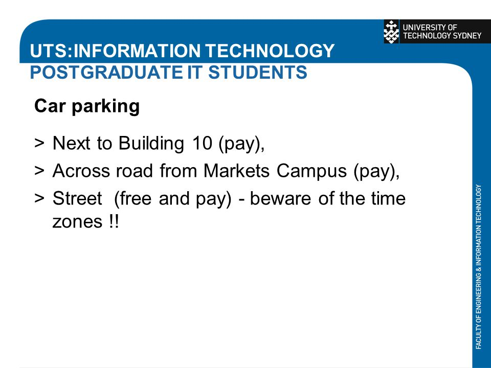 UTS:INFORMATION TECHNOLOGY POSTGRADUATE IT STUDENTS Car parking >Next to Building 10 (pay), >Across road from Markets Campus (pay), >Street (free and pay) - beware of the time zones !!
