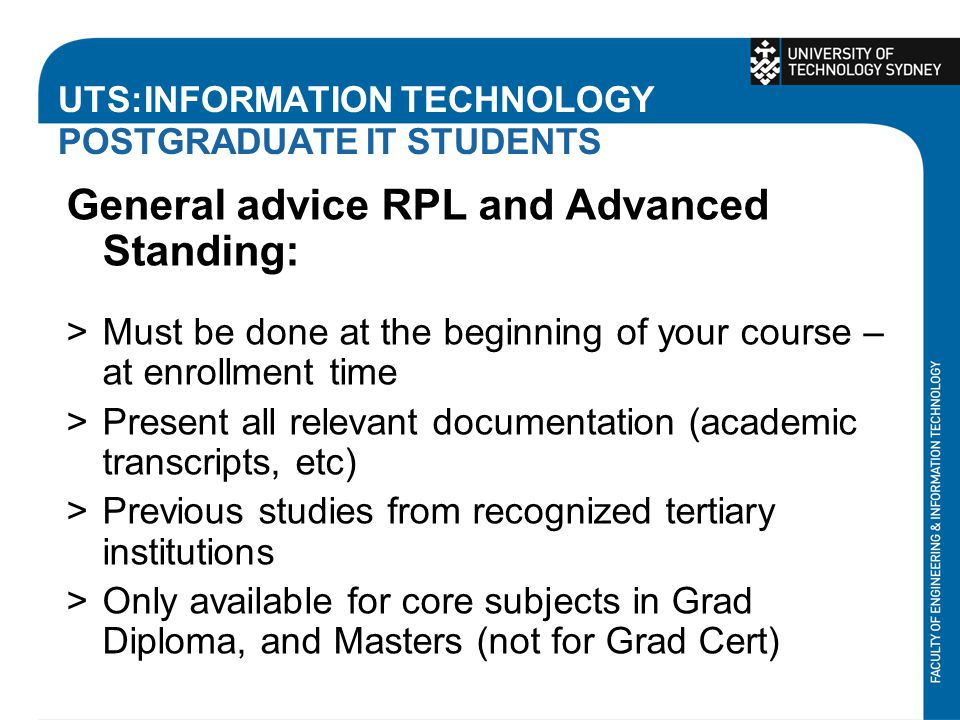 UTS:INFORMATION TECHNOLOGY POSTGRADUATE IT STUDENTS General advice RPL and Advanced Standing: >Must be done at the beginning of your course – at enrollment time >Present all relevant documentation (academic transcripts, etc) >Previous studies from recognized tertiary institutions >Only available for core subjects in Grad Diploma, and Masters (not for Grad Cert)