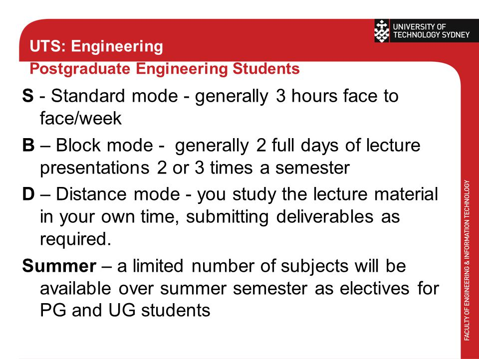 UTS: Engineering Postgraduate Engineering Students S - Standard mode - generally 3 hours face to face/week B – Block mode - generally 2 full days of lecture presentations 2 or 3 times a semester D – Distance mode - you study the lecture material in your own time, submitting deliverables as required.