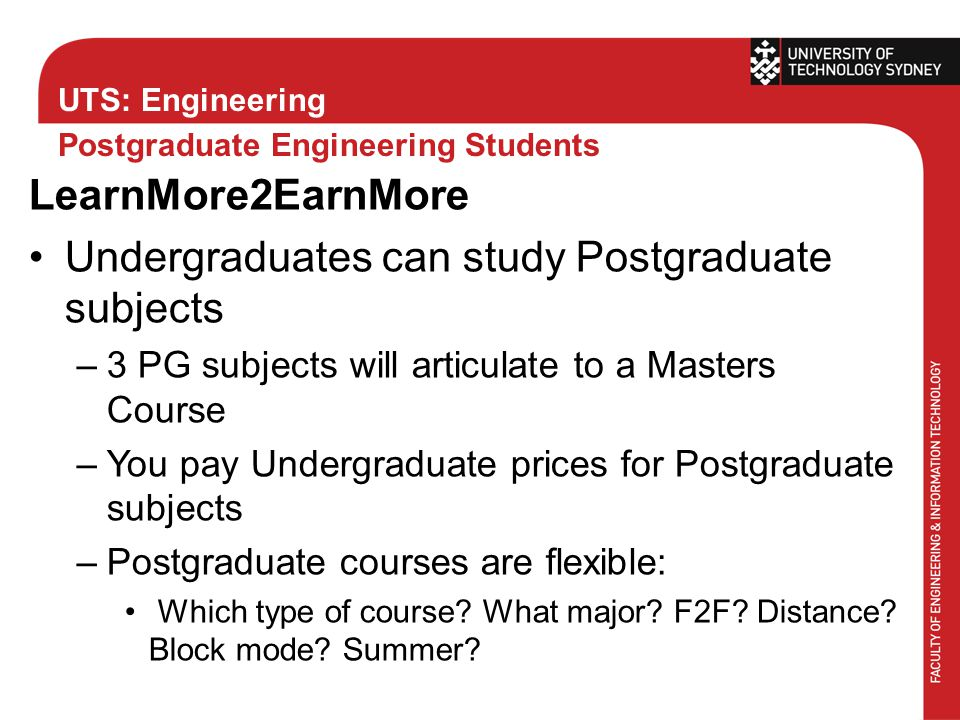 UTS: Engineering Postgraduate Engineering Students LearnMore2EarnMore Undergraduates can study Postgraduate subjects –3 PG subjects will articulate to a Masters Course –You pay Undergraduate prices for Postgraduate subjects –Postgraduate courses are flexible: Which type of course.
