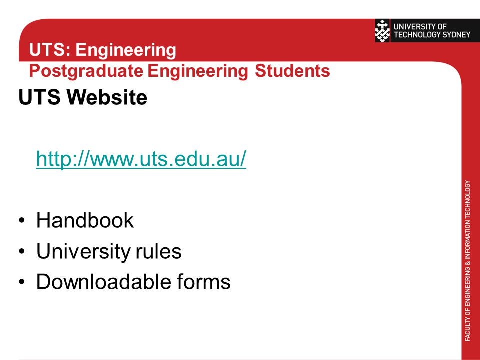 UTS: Engineering Postgraduate Engineering Students UTS Website http://www.uts.edu.au/ Handbook University rules Downloadable forms