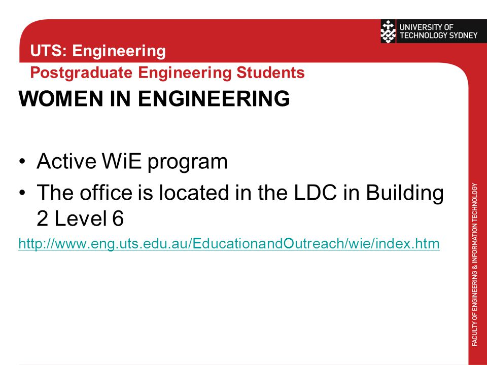 UTS: Engineering Postgraduate Engineering Students WOMEN IN ENGINEERING Active WiE program The office is located in the LDC in Building 2 Level 6 http://www.eng.uts.edu.au/EducationandOutreach/wie/index.htm