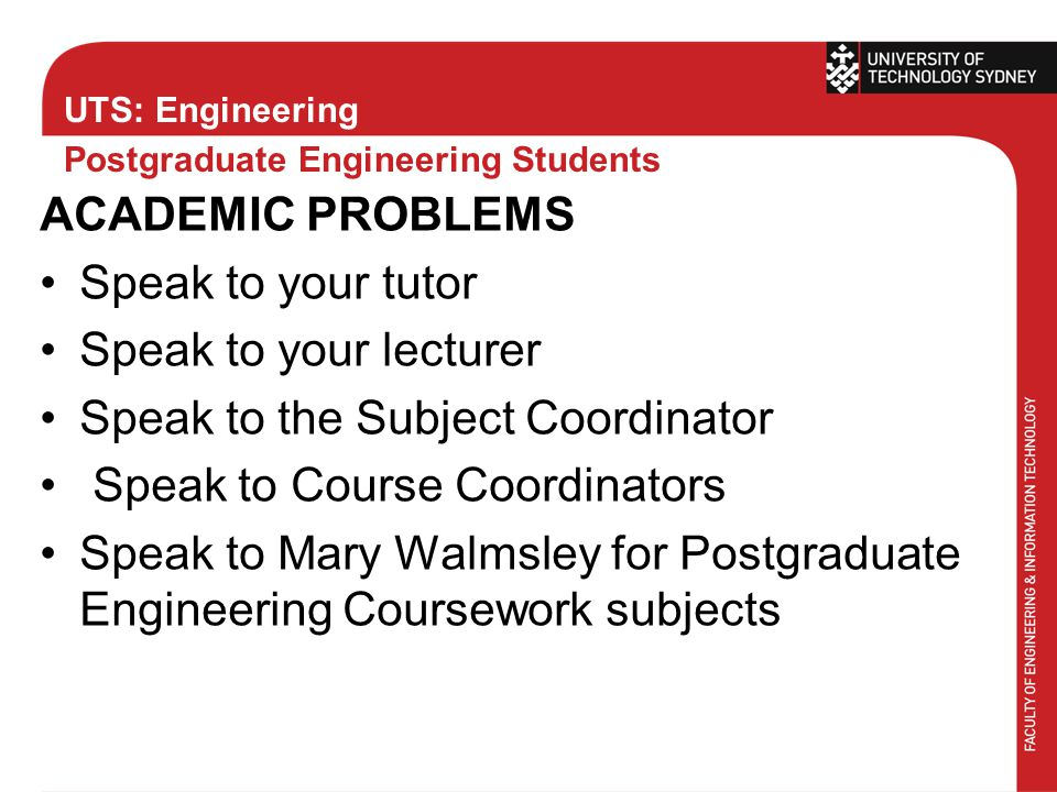 UTS: Engineering Postgraduate Engineering Students ACADEMIC PROBLEMS Speak to your tutor Speak to your lecturer Speak to the Subject Coordinator Speak to Course Coordinators Speak to Mary Walmsley for Postgraduate Engineering Coursework subjects