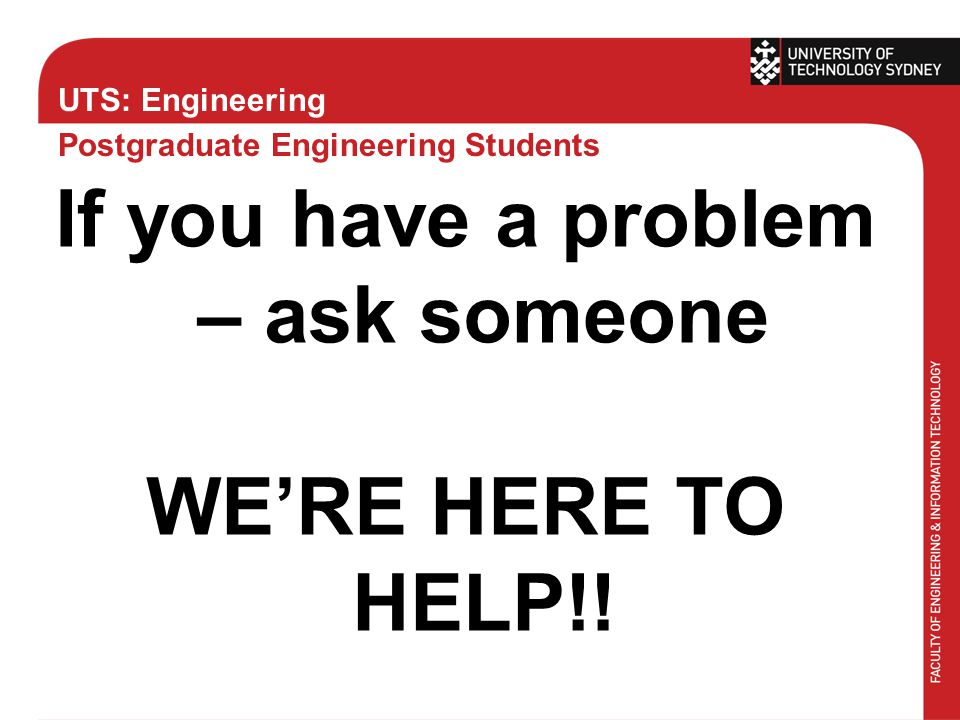 UTS: Engineering Postgraduate Engineering Students If you have a problem – ask someone WE'RE HERE TO HELP!!