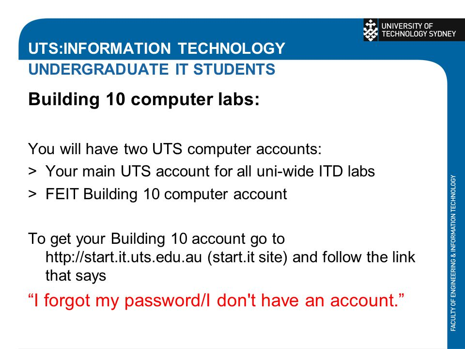 UTS:INFORMATION TECHNOLOGY UNDERGRADUATE IT STUDENTS Building 10 computer labs: You will have two UTS computer accounts: >Your main UTS account for all uni-wide ITD labs >FEIT Building 10 computer account To get your Building 10 account go to http://start.it.uts.edu.au (start.it site) and follow the link that says I forgot my password/I don t have an account.