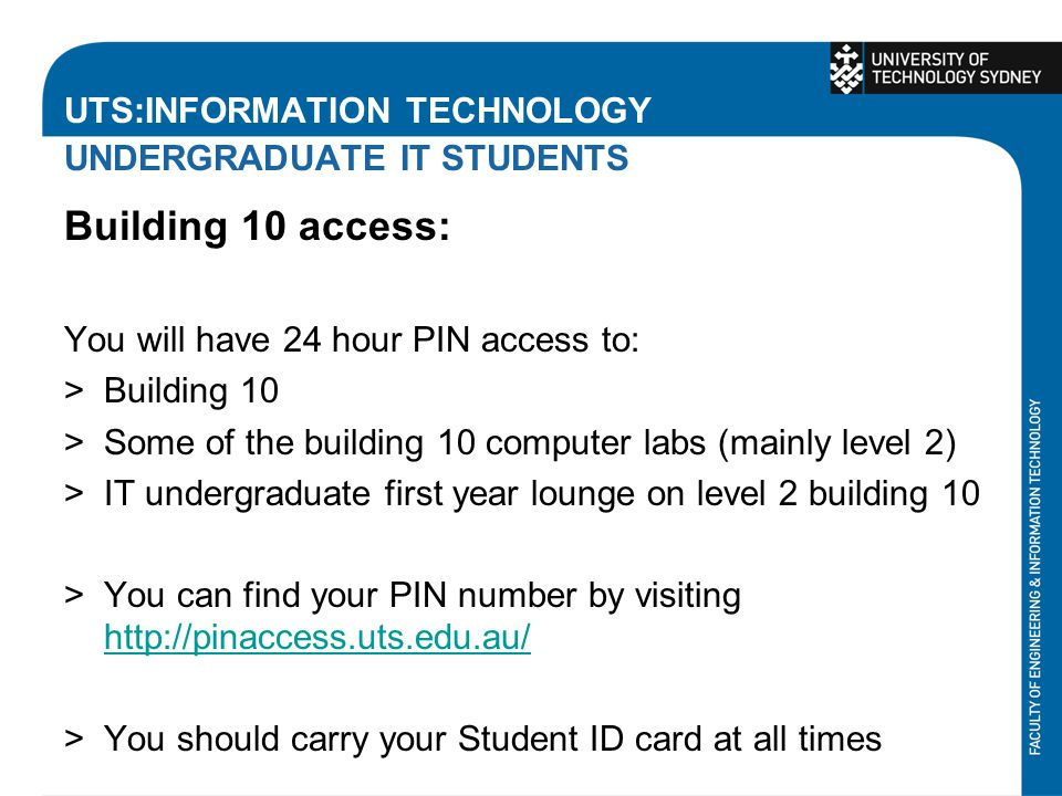 UTS:INFORMATION TECHNOLOGY UNDERGRADUATE IT STUDENTS Building 10 access: You will have 24 hour PIN access to: >Building 10 >Some of the building 10 computer labs (mainly level 2) >IT undergraduate first year lounge on level 2 building 10 >You can find your PIN number by visiting http://pinaccess.uts.edu.au/ http://pinaccess.uts.edu.au/ >You should carry your Student ID card at all times