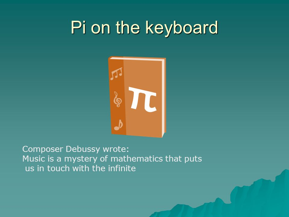Pi on the keyboard Composer Debussy wrote: Music is a mystery of mathematics that puts us in touch with the infinite