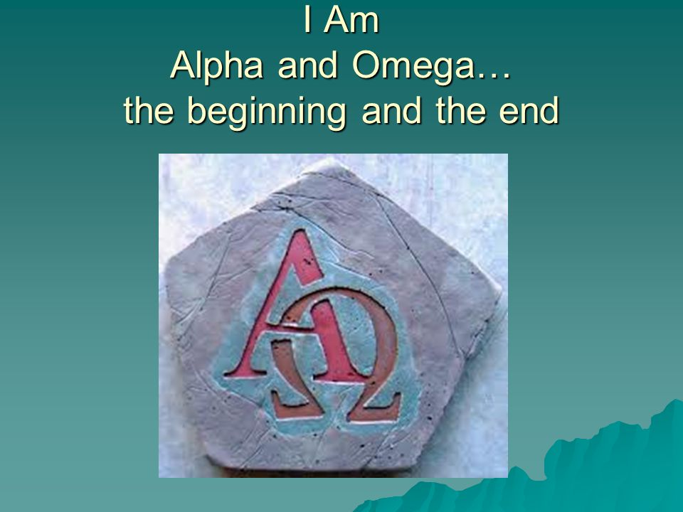 I Am Alpha and Omega… the beginning and the end