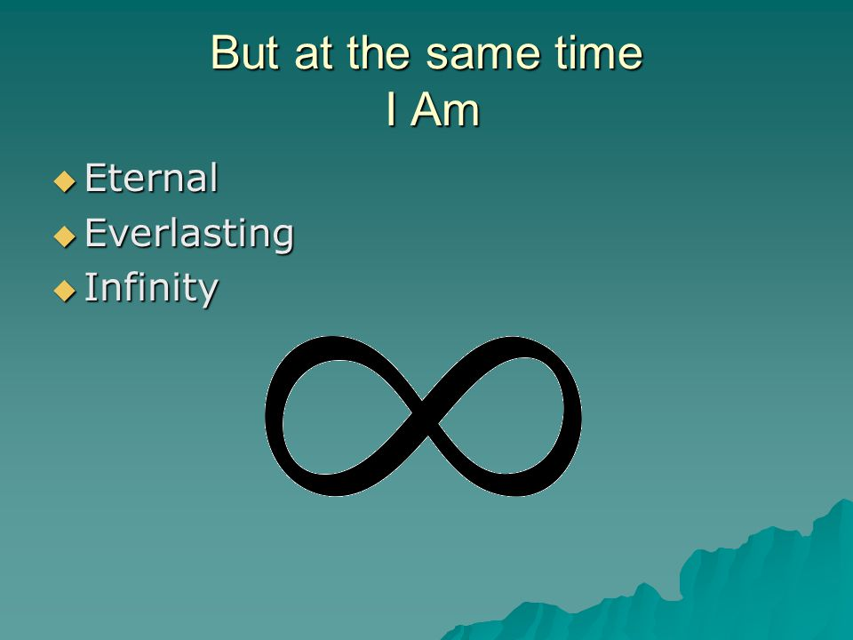But at the same time I Am  Eternal  Everlasting  Infinity