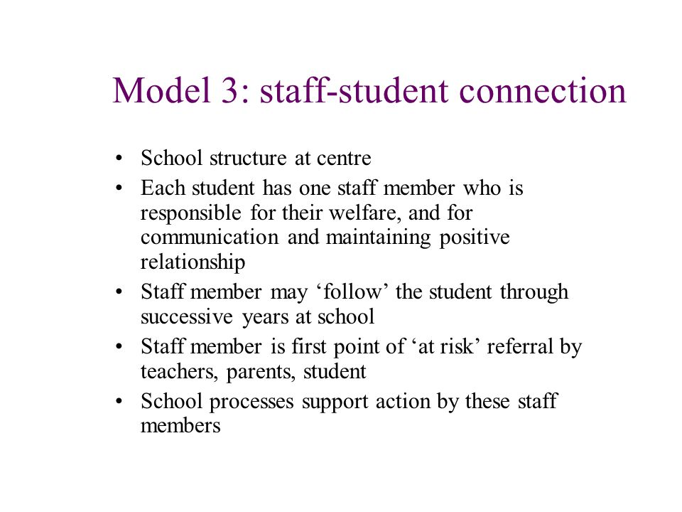 Model 3: staff-student connection School structure at centre Each student has one staff member who is responsible for their welfare, and for communication and maintaining positive relationship Staff member may 'follow' the student through successive years at school Staff member is first point of 'at risk' referral by teachers, parents, student School processes support action by these staff members