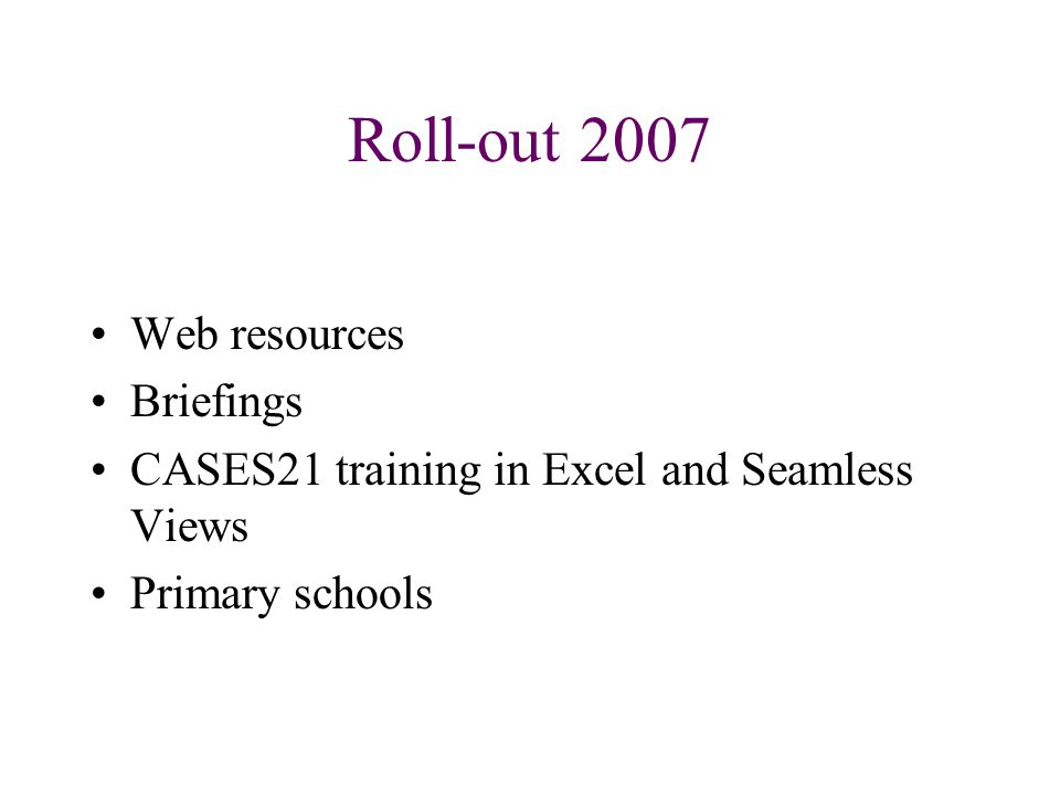 Roll-out 2007 Web resources Briefings CASES21 training in Excel and Seamless Views Primary schools