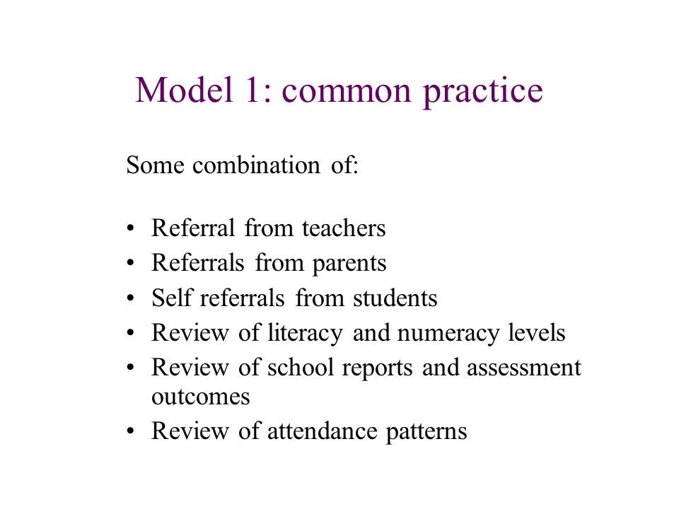 Model 1: common practice Some combination of: Referral from teachers Referrals from parents Self referrals from students Review of literacy and numeracy levels Review of school reports and assessment outcomes Review of attendance patterns