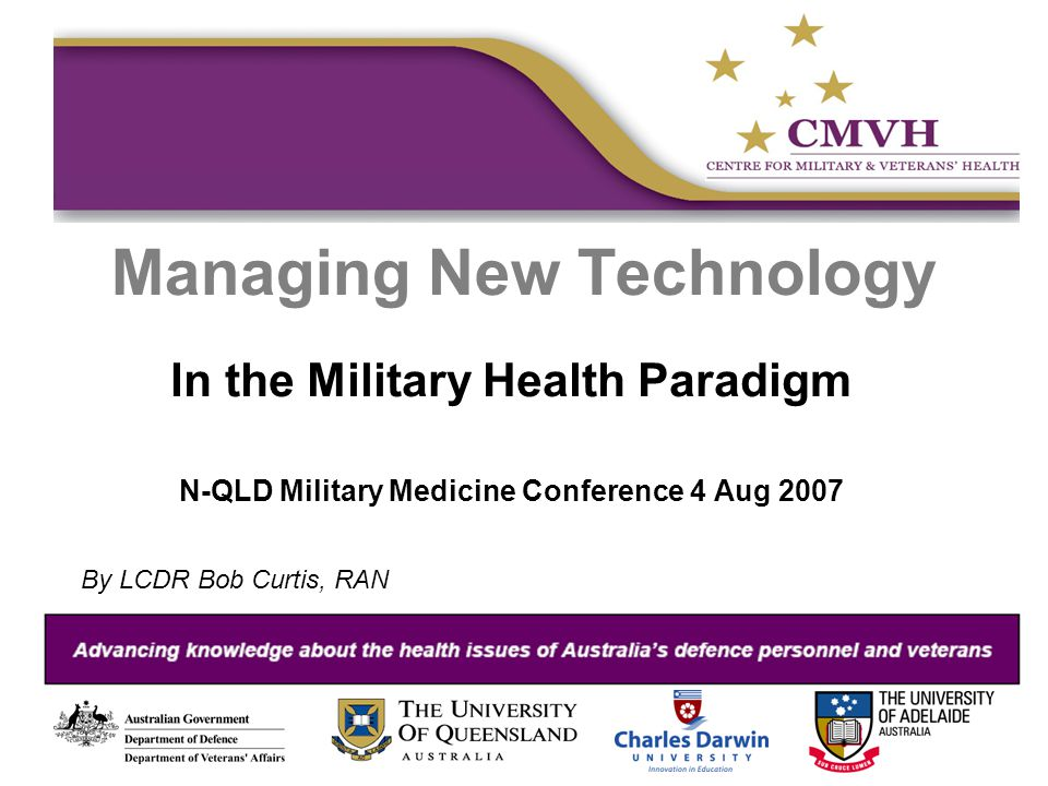 Managing New Technology In the Military Health Paradigm N-QLD Military Medicine Conference 4 Aug 2007 By LCDR Bob Curtis, RAN