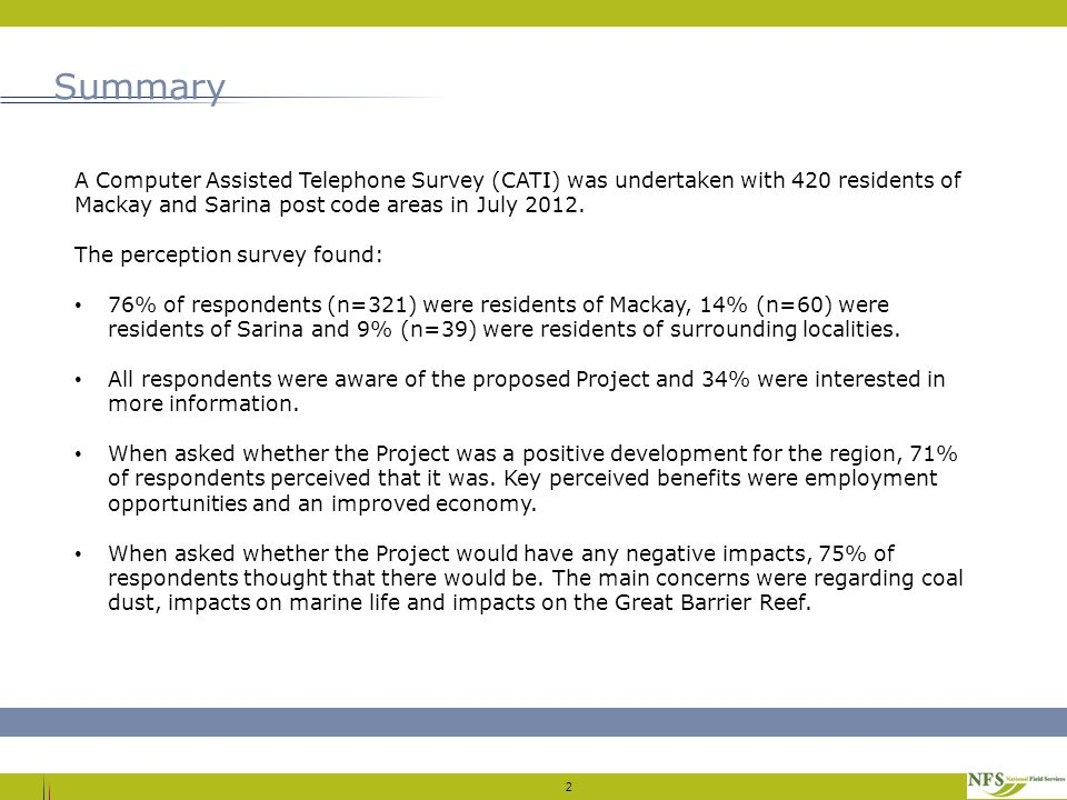 Summary 2 A Computer Assisted Telephone Survey (CATI) was undertaken with 420 residents of Mackay and Sarina post code areas in July 2012.