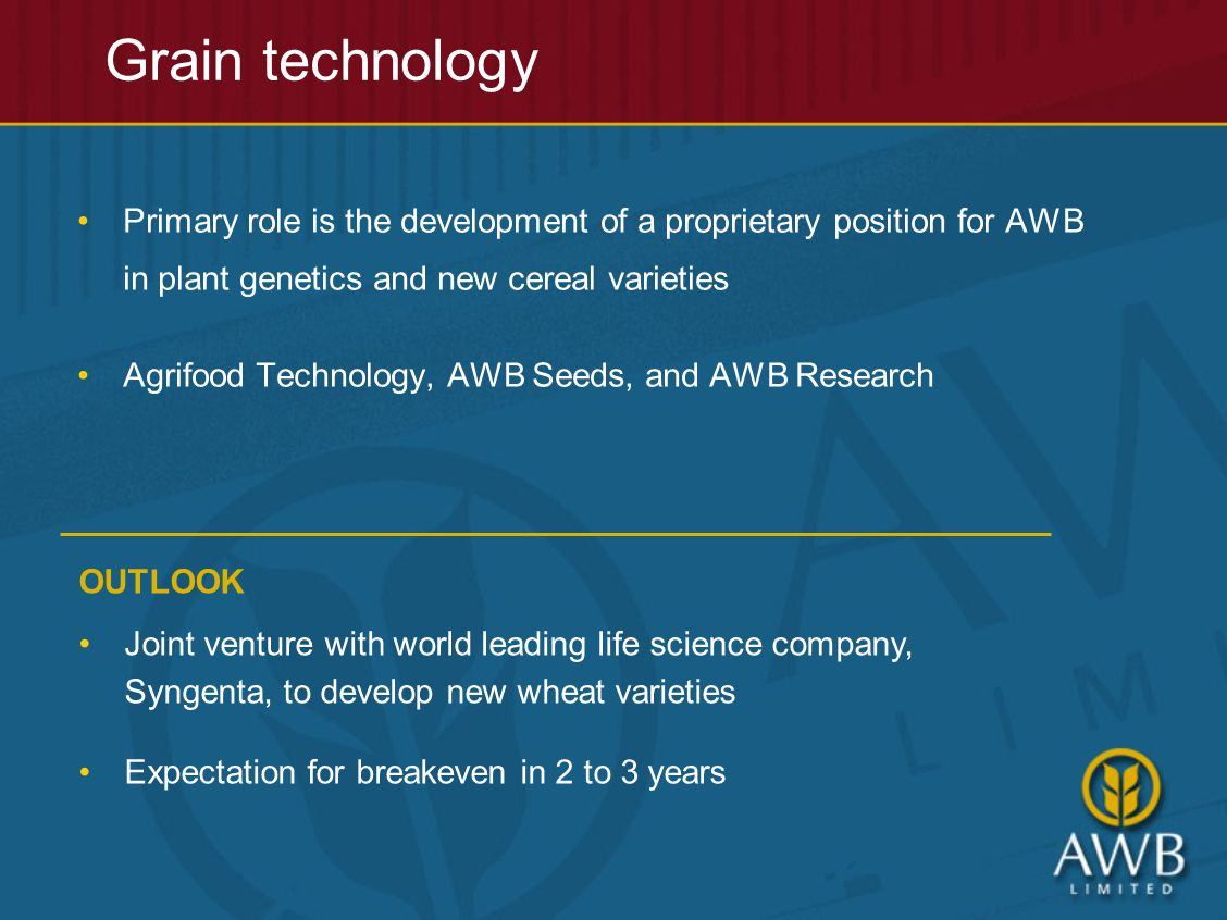 Grain technology Primary role is the development of a proprietary position for AWB in plant genetics and new cereal varieties Agrifood Technology, AWB Seeds, and AWB Research OUTLOOK Joint venture with world leading life science company, Syngenta, to develop new wheat varieties Expectation for breakeven in 2 to 3 years