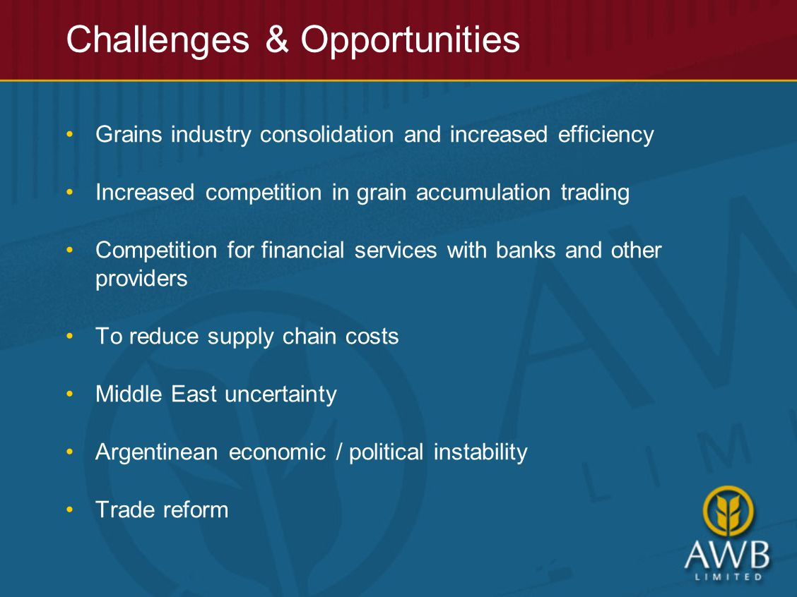 Grains industry consolidation and increased efficiency Increased competition in grain accumulation trading Competition for financial services with banks and other providers To reduce supply chain costs Middle East uncertainty Argentinean economic / political instability Trade reform
