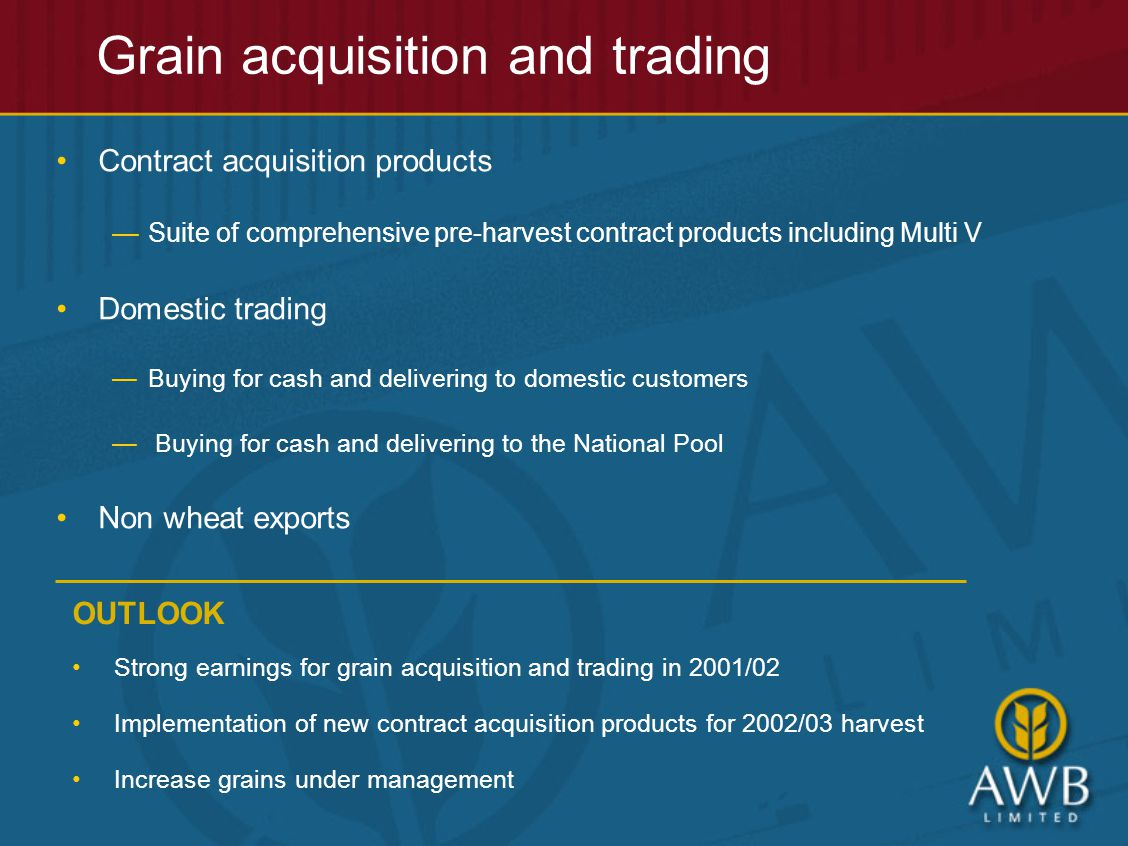 Grain acquisition and trading Contract acquisition products —Suite of comprehensive pre-harvest contract products including Multi V Domestic trading —Buying for cash and delivering to domestic customers — Buying for cash and delivering to the National Pool Non wheat exports OUTLOOK Strong earnings for grain acquisition and trading in 2001/02 Implementation of new contract acquisition products for 2002/03 harvest Increase grains under management