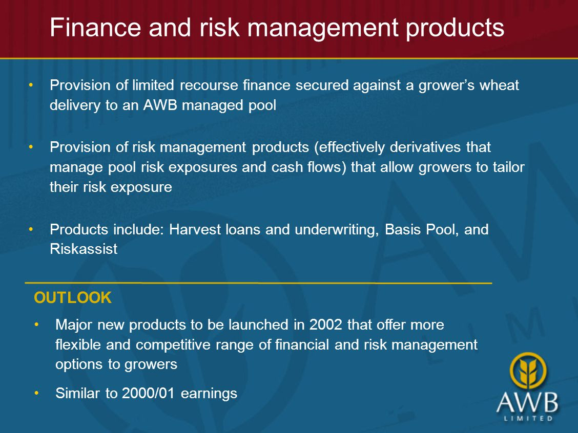 Finance and risk management products Provision of limited recourse finance secured against a grower's wheat delivery to an AWB managed pool Provision of risk management products (effectively derivatives that manage pool risk exposures and cash flows) that allow growers to tailor their risk exposure Products include: Harvest loans and underwriting, Basis Pool, and Riskassist OUTLOOK Major new products to be launched in 2002 that offer more flexible and competitive range of financial and risk management options to growers Similar to 2000/01 earnings
