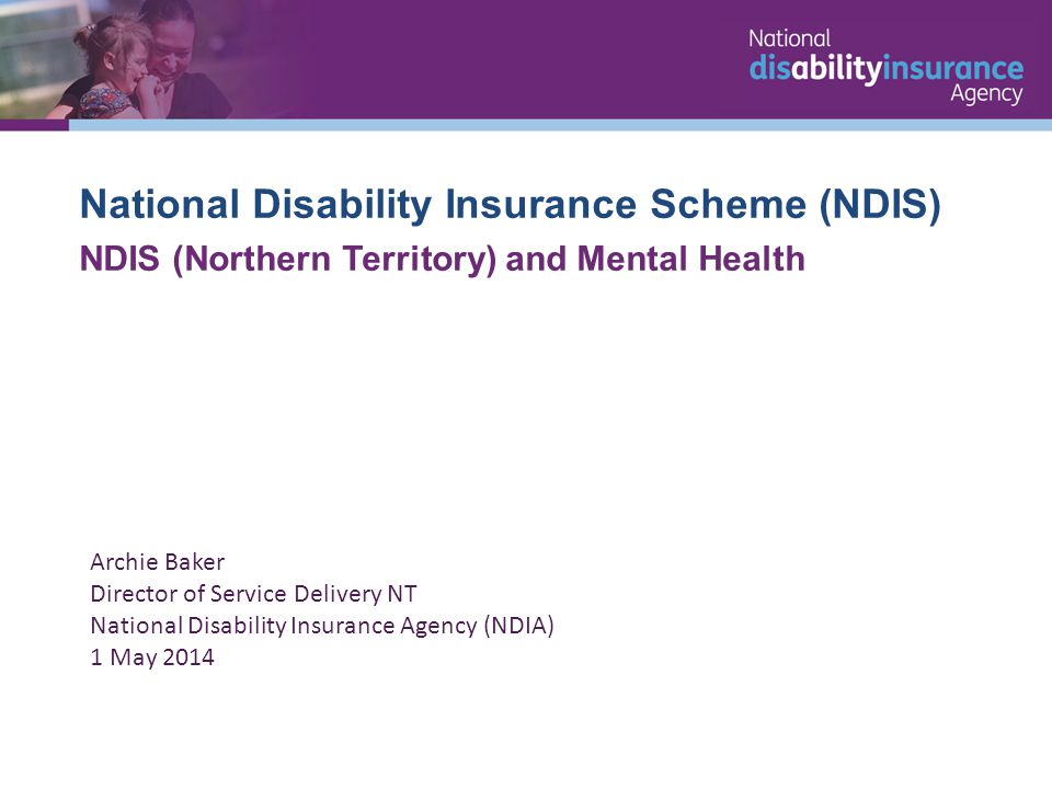 National Disability Insurance Scheme (NDIS) NDIS (Northern Territory) and Mental Health Archie Baker Director of Service Delivery NT National Disability Insurance Agency (NDIA) 1 May 2014