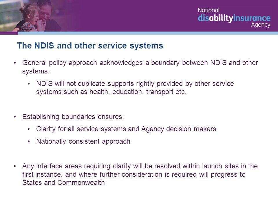 The NDIS and other service systems General policy approach acknowledges a boundary between NDIS and other systems: NDIS will not duplicate supports rightly provided by other service systems such as health, education, transport etc.