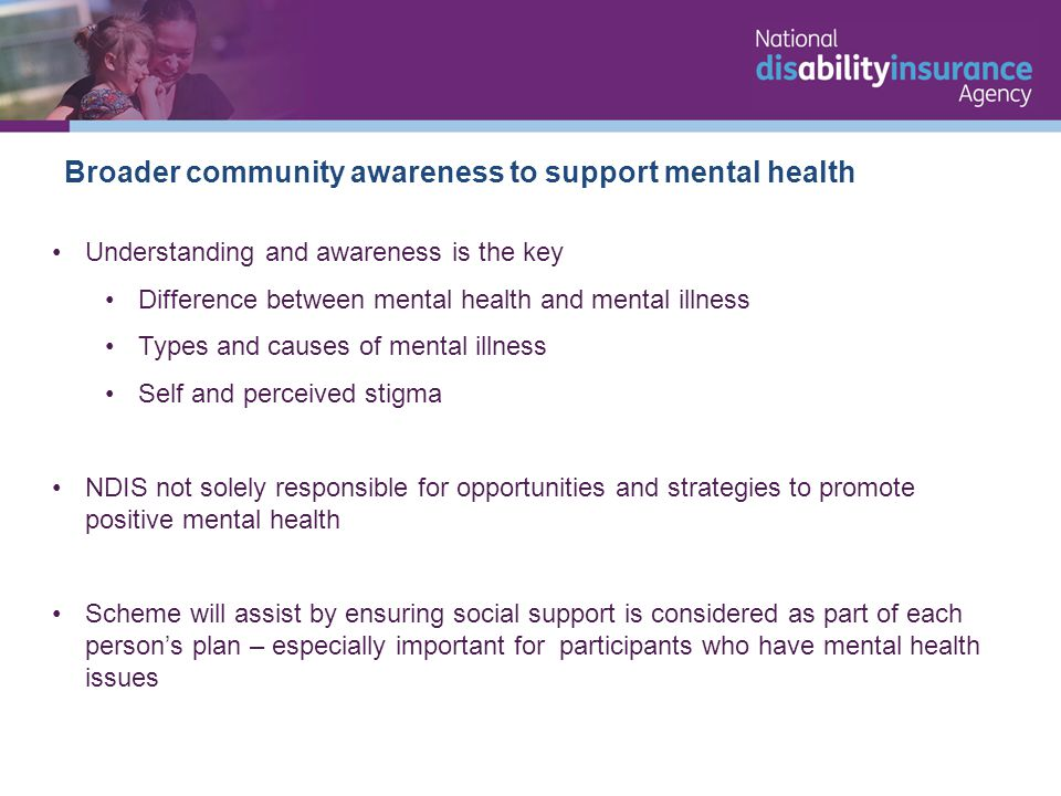 Broader community awareness to support mental health Understanding and awareness is the key Difference between mental health and mental illness Types and causes of mental illness Self and perceived stigma NDIS not solely responsible for opportunities and strategies to promote positive mental health Scheme will assist by ensuring social support is considered as part of each person's plan – especially important for participants who have mental health issues