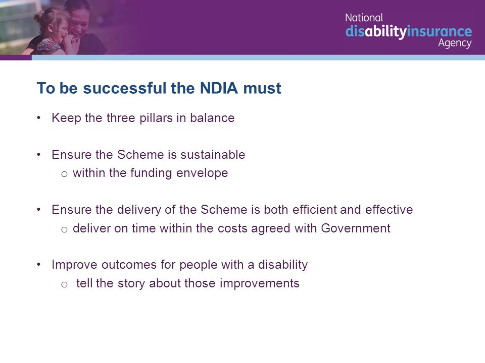 To be successful the NDIA must Keep the three pillars in balance Ensure the Scheme is sustainable o within the funding envelope Ensure the delivery of the Scheme is both efficient and effective o deliver on time within the costs agreed with Government Improve outcomes for people with a disability o tell the story about those improvements