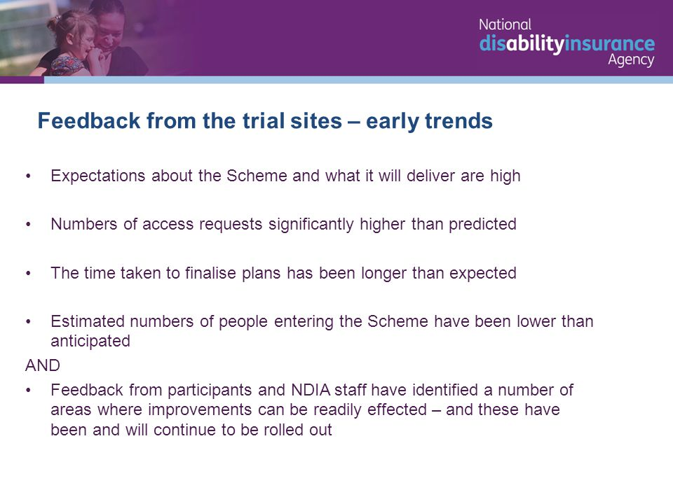 Feedback from the trial sites – early trends Expectations about the Scheme and what it will deliver are high Numbers of access requests significantly higher than predicted The time taken to finalise plans has been longer than expected Estimated numbers of people entering the Scheme have been lower than anticipated AND Feedback from participants and NDIA staff have identified a number of areas where improvements can be readily effected – and these have been and will continue to be rolled out
