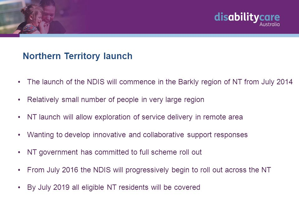 Northern Territory launch The launch of the NDIS will commence in the Barkly region of NT from July 2014 Relatively small number of people in very large region NT launch will allow exploration of service delivery in remote area Wanting to develop innovative and collaborative support responses NT government has committed to full scheme roll out From July 2016 the NDIS will progressively begin to roll out across the NT By July 2019 all eligible NT residents will be covered