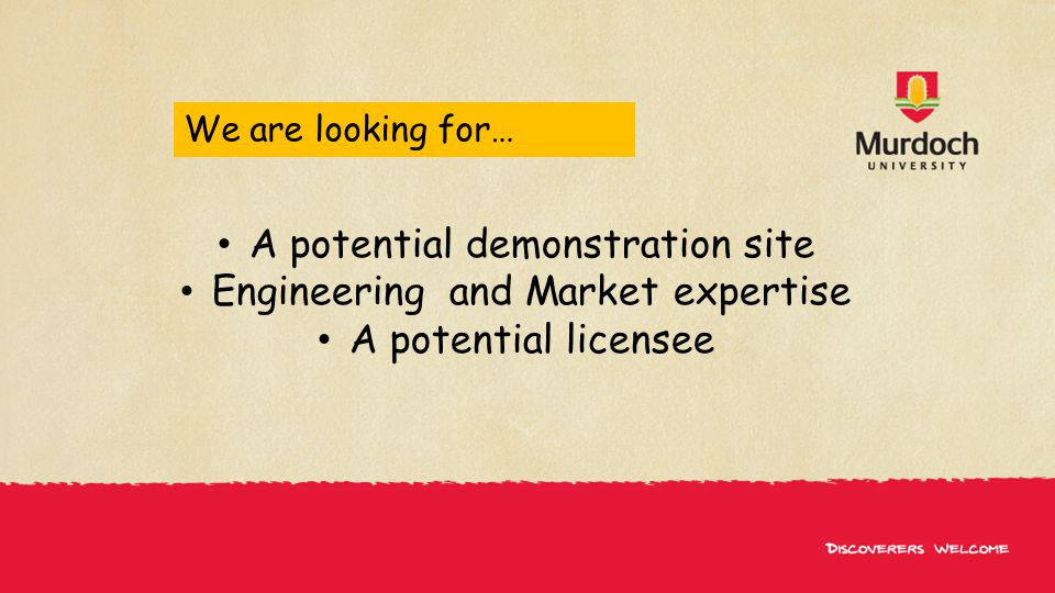 We are looking for… A potential demonstration site Engineering and Market expertise A potential licensee