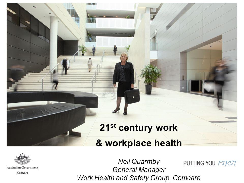 1 21 st century work & workplace health Neil Quarmby General Manager Work Health and Safety Group, Comcare
