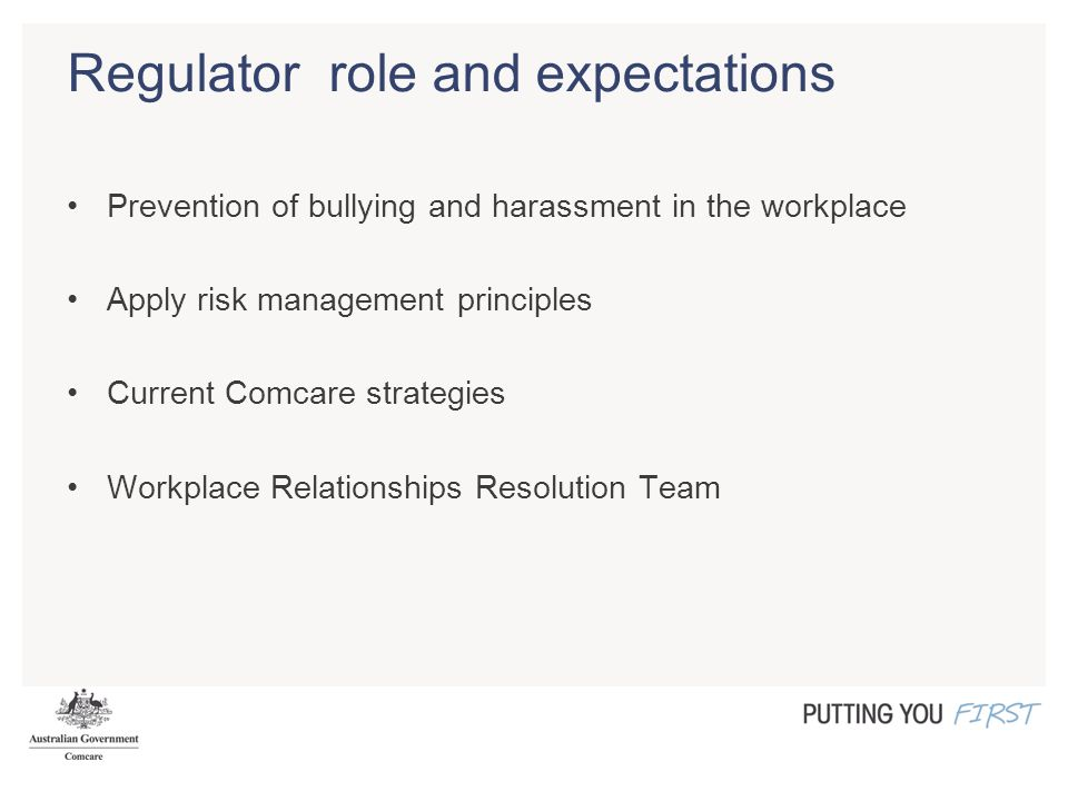 Regulator role and expectations Prevention of bullying and harassment in the workplace Apply risk management principles Current Comcare strategies Workplace Relationships Resolution Team