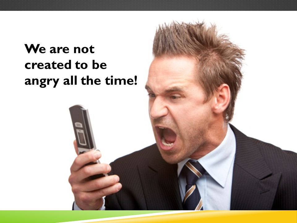 We are not created to be angry all the time!