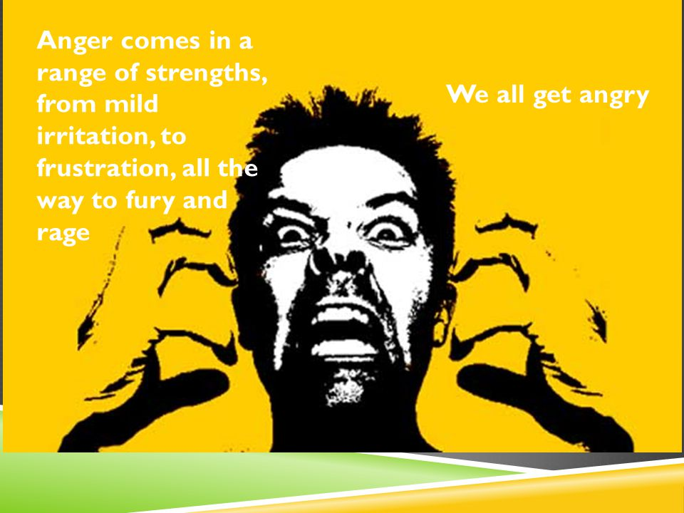 Anger comes in a range of strengths, from mild irritation, to frustration, all the way to fury and rage We all get angry