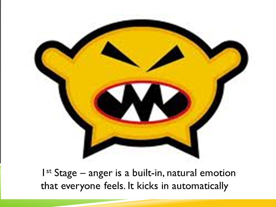 1 st Stage – anger is a built-in, natural emotion that everyone feels. It kicks in automatically