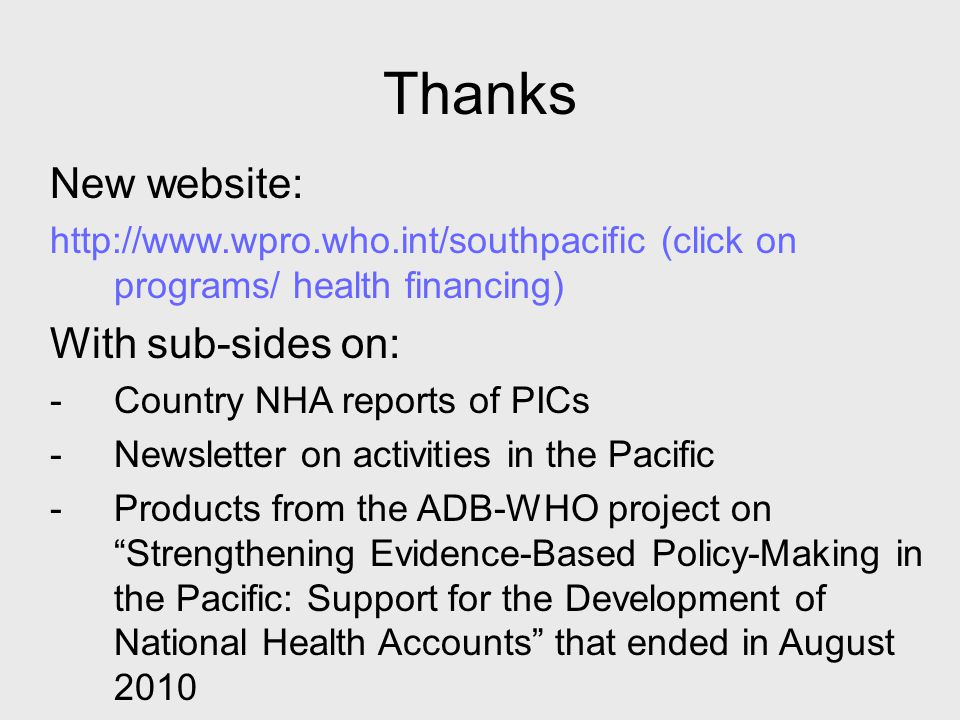 Thanks New website: http://www.wpro.who.int/southpacific (click on programs/ health financing) With sub-sides on: -Country NHA reports of PICs -Newsletter on activities in the Pacific -Products from the ADB-WHO project on Strengthening Evidence-Based Policy-Making in the Pacific: Support for the Development of National Health Accounts that ended in August 2010