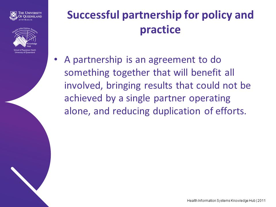 Health Information Systems Knowledge Hub | 2011 Successful partnership for policy and practice A partnership is an agreement to do something together that will benefit all involved, bringing results that could not be achieved by a single partner operating alone, and reducing duplication of efforts.