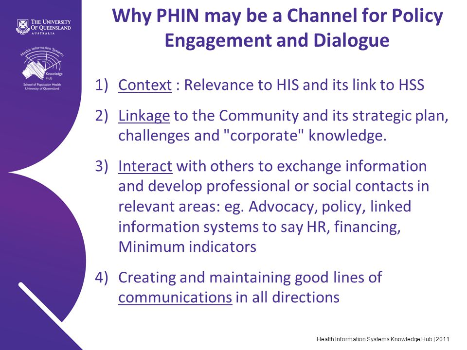 Health Information Systems Knowledge Hub | 2011 Why PHIN may be a Channel for Policy Engagement and Dialogue 1)Context : Relevance to HIS and its link to HSS 2)Linkage to the Community and its strategic plan, challenges and corporate knowledge.
