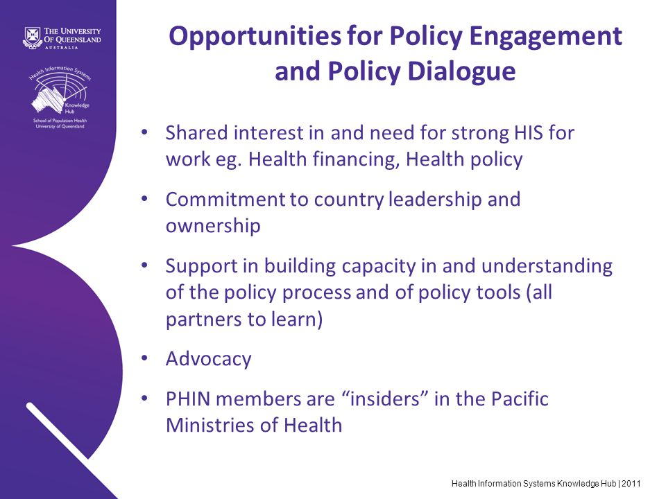 Health Information Systems Knowledge Hub | 2011 Opportunities for Policy Engagement and Policy Dialogue Shared interest in and need for strong HIS for work eg.