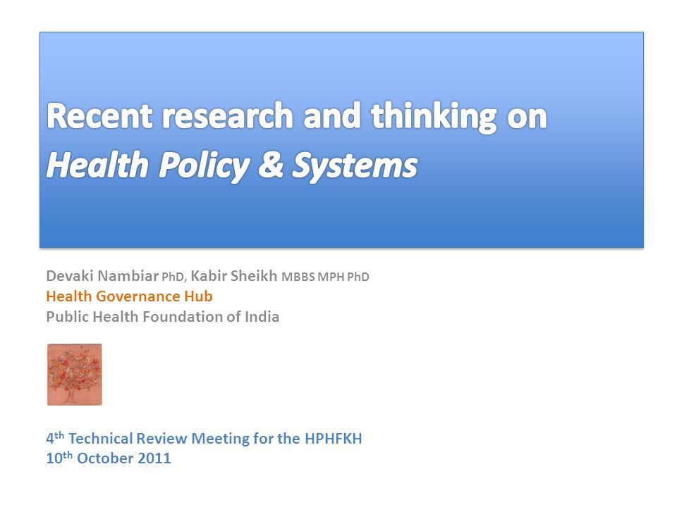 Devaki Nambiar PhD, Kabir Sheikh MBBS MPH PhD Health Governance Hub Public Health Foundation of India 4 th Technical Review Meeting for the HPHFKH 10 th October 2011